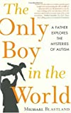 Blastland, Michael: The Only Boy in the World: A Father Explores the Mysteries of Autism