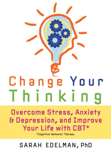 change-your-thinking-overcome-stress-anxiety-and-depression-and-improve-your-life-with-cbt