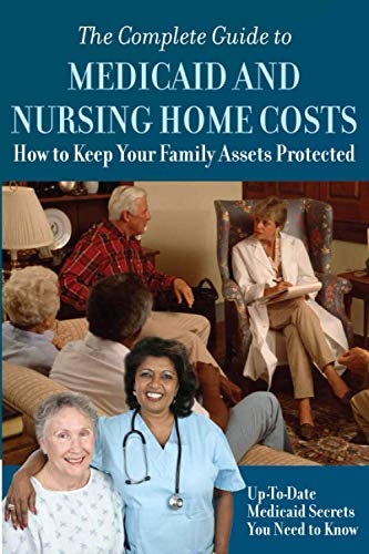 the-complete-guide-to-medicaid-and-nursing-home-costs-how-to-keep-your-family-assets-protected-up-to-date-medicaid-secrets-you-need-to-know