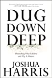 Harris, Joshua: Dug Down Deep: Unearthing What I Believe and Why It Matters