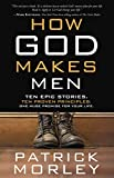 Morley, Patrick: How God Makes Men: Ten Epic Stories. Ten Proven Principles. One Huge Promise for Your Life.