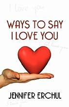 Ways to Say I Love You by Jennifer Erchul
