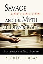 SAVAGE CAPITALISM AND THE MYTH OF DEMOCRACY:…