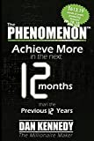 Kennedy, Dan: The Phenomenon: Achieve More In the Next 12 Months than the previous 12 Years