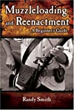 Smith, Randy: Muzzleloading & Re-enactment: A Beginner's Guide