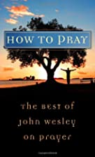 How to pray : the best of John Wesley on…