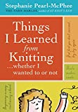 Pearl-McPhee, Stephanie: Things I Learned From Knitting: ...whether I wanted to or not