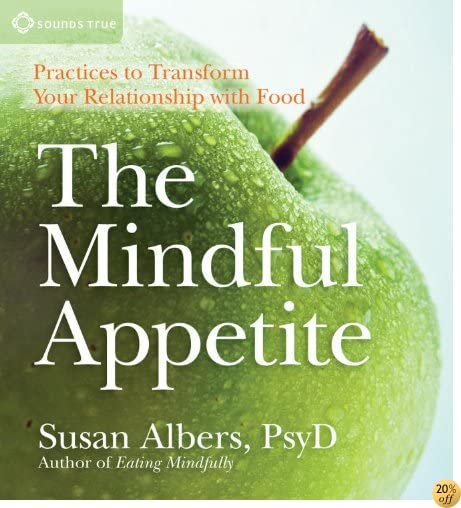 The Mindful Appetite: Practices to Transform Your Relationship with Food