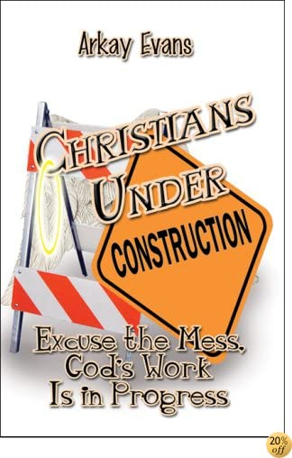 Christians Under Construction: Excuse the Mess, God's Work Is in Progress