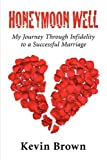 Brown, Kevin: Honeymoon Well: My Journey Through Infidelity to a Successful Marriage