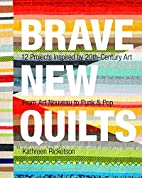 Brave New Quilts: 12 Projects Inspired by…