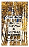 Clark, Michael P.: Stand Strong! Discover God's Way to Overcome Temptation