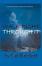 WALK RIGHT THROUGH IT by Cat Hatchett