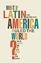 What If Latin America Ruled the World?: How…