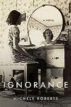 Ignorance: A Novel by Michèle Roberts