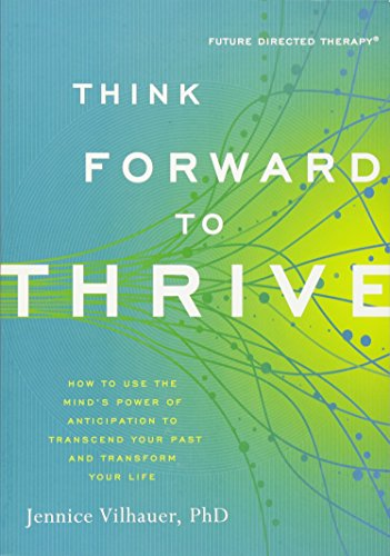 think-forward-to-thrive-how-to-use-the-minds-power-of-anticipation-to-transcend-your-past-and-transform-your-life