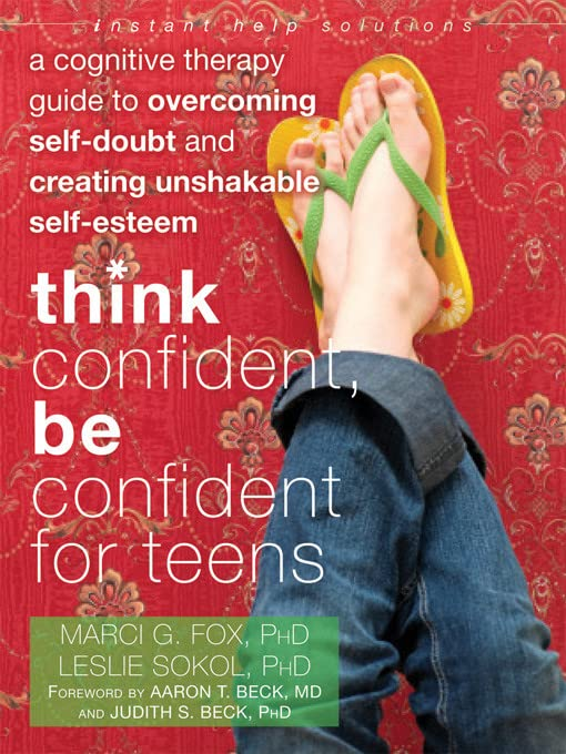 think-confident-be-confident-for-teens-a-cognitive-therapy-guide-to-overcoming-self-doubt-and-creating-unshakable-self-esteem-the-instant-help-solutions-series