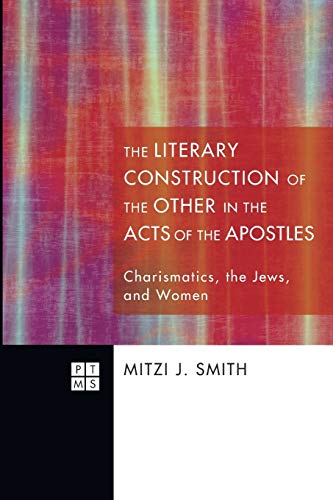 the-literary-construction-of-the-other-in-the-acts-of-the-apostles-charismatics-the-jews-and-women-princeton-theological-monographs-series