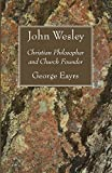 Eayrs, George: John Wesley: Christian Philosopher and Church Founder