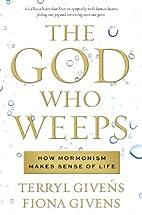 The God Who Weeps: How Mormonism Makes Sense…