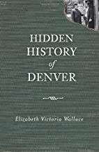 Hidden History of Denver by Elizabeth…