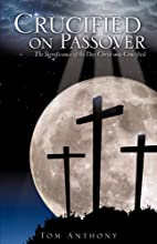 Crucified on Passover by Tom Anthony