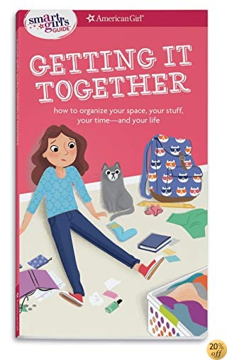 A Smart Girl's Guide: Getting It Together: How to Organize Your Space, Your Stuff, Your Time--and Your Life (Smart Girl's Guides)