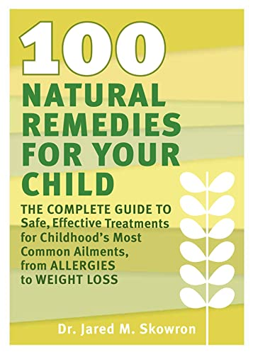 100-natural-remedies-for-your-child-the-complete-guide-to-safe-effective-treatments-for-childhoods-most-common-ail-ments-from-allergies-to-weight-loss