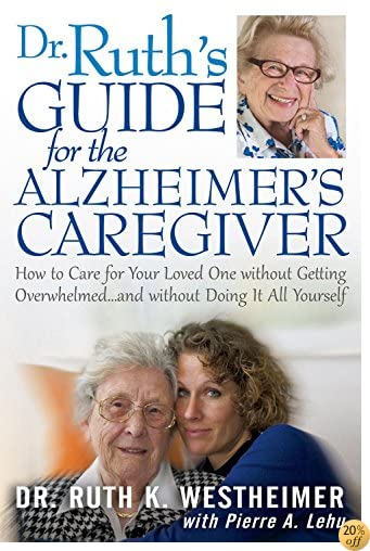 Dr Ruth's Guide for the Alzheimer's Caregiver: How to Care for Your Loved One without Getting Overwhelmed…and without Doing It All Yourself