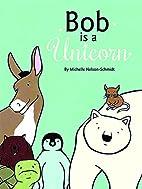 Bob Is a Unicorn by Michelle Nelson-Schmidt