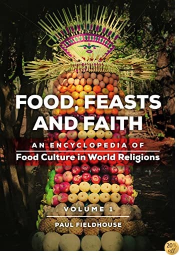Food, Feasts, and Faith [2 volumes]: An Encyclopedia of Food Culture in World Religions