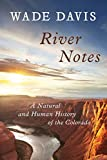 Davis, Wade: River Notes: A Natural and Human History of the Colorado