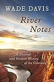 Davis, Wade: River Notes: A Natural and Human History of the Colorado