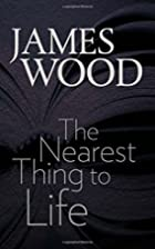 The nearest thing to life by James Wood