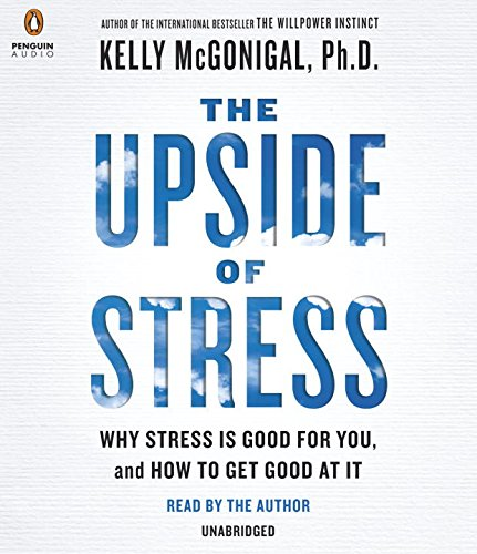 the-upside-of-stress-why-stress-is-good-for-you-and-how-to-get-good-at-it