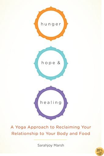 Hunger, Hope, and Healing: A Yoga Approach to Reclaiming Your Relationship to Your Body and Food