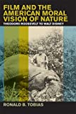 Tobias, Ronald B.: Film and the American Moral Vision of Nature: Theodore Roosevelt to Walt Disney