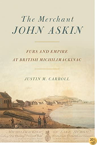 The Merchant John Askin: Furs and Empire at British Michilimackinac