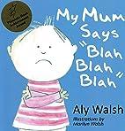 My Mum Says Blah Blah Blah by Aly Walsh