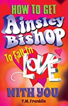 How to Get Ainsley Bishop to Fall in Love…