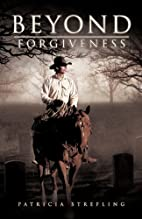 Beyond Forgiveness by Patricia Strefling