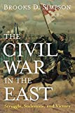 Simpson, Brooks D.: The Civil War in the East: Struggle, Stalemate, and Victory
