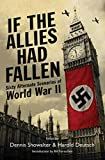 Showalter, Dennis E.: If the Allies Had Fallen: Sixty Alternate Scenarios of World War II