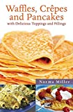 Miller, Norma: Waffles, Crepes, and Pancakes: With Delicious Toppings and Fillings