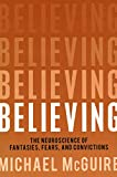 McGuire, Michael: Believing: The Neuroscience of Fantasies, Fears, and Convictions