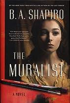 The Muralist: A Novel by B. A. Shapiro