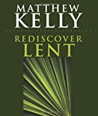 Rediscover Lent by Matthew Kelly
