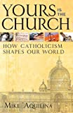 Aquilina, Mike: Yours Is the Church: How Catholicism Shapes Our World
