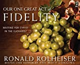Rolheiser, Ronald: Our One Great Act of Fidelity: Waiting for Christ in the Eucharist
