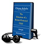 Achebe, Chinua: The Education of a British-Protected Child: Essays [With Headphones] (Playaway Adult Nonfiction)